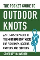 The Pocket Guide to Outdoor Knots - A Step-By-Step Guide to the Most Important Knots for Fishermen, Boaters, Campers, and Climbers ebook by Geoffrey Budworth