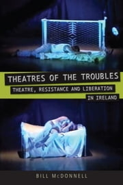 Theatres of the Troubles: Theatre, Resistance and Liberation in Ireland ebook by McDonnell, Bill