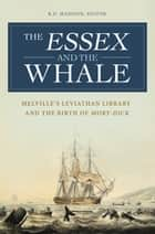 The Essex and the Whale: Melville's Leviathan Library and the Birth of Moby-Dick - Melville's Leviathan Library and the Birth of Moby-Dick ebook by