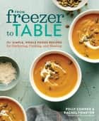 From Freezer to Table - 75+ Simple, Whole Foods Recipes for Gathering, Cooking, and Sharing: A Cookbook ebook by Polly Conner, Rachel Tiemeyer