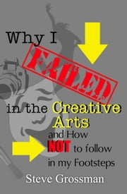 Why I Failed in the Creative Arts...and how NOT to follow in my Footsteps ebook by Steve Grossman