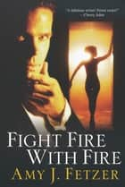 Fight Fire With Fire ebook by Amy J. Fetzer