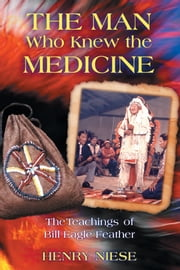 The Man Who Knew the Medicine - The Teachings of Bill Eagle Feather ebook by Henry Niese