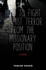 How to Fight Islamist Terror from the Missionary Position ebook by Tabish Khair