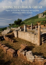 Sailing to Classical Greece - Papers on Greek Art, Archaeology and Epigraphy presented to Petros Themelis ebook by Olga Palagia,Hans Rupprecht Goette