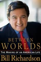 Between Worlds - The Making of an American Life ebook by Bill Richardson