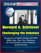 Bernard A. Schriever: Challenging the Unknown - Development of Ballistic Missiles and ICBMs, IRBMs, Atlas, Titan, Thor, Minuteman, Air Force Bombers, Nuclear Weapons, Sputnik Reaction ebook by Progressive Management