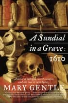 A Sundial in a Grave: 1610 - A Novel ebook by Mary Gentle