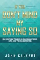 If You Don't Mind My Saying So ebook de John Calvert