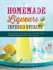 Homemade Liqueurs and Infused Spirits - Innovative Flavor Combinations, Plus Homemade Versions of Kahlúa, Cointreau, and Other Popular Liqueurs ebook by Andrew Schloss
