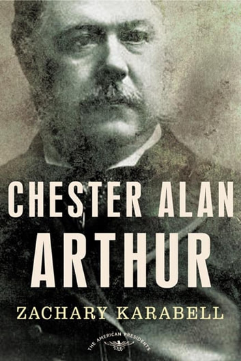 Chester Alan Arthur - The American Presidents Series: The 21st President, 1881-1885 ebook by Zachary Karabell