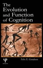 The Evolution and Function of Cognition ebook by Felix E. Goodson