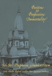 Positive and Progressive Immortality - Ambrosia in the lives of surrendered souls ebook by Bhakti Rakshak Sridhar
