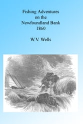 Fishing Adventures on the Newfoundland Banks 1860 ebook by W V Wells