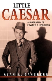 Little Caesar - A Biography of Edward G. Robinson ebook by Alan L. Gansberg