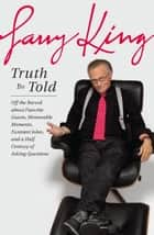Truth Be Told - Off the Record about Favorite Guests, Memorable Moments, Funniest Jokes, and a Half Century of Asking Questions 電子書籍 by Larry King