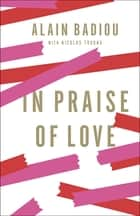 In Praise of Love ebook by Alain Badiou, Peter Bush