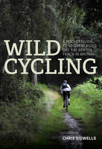 Wild Cycling - A pocket guide to 50 great rides off the beaten track in Britain ebook by Chris Sidwells