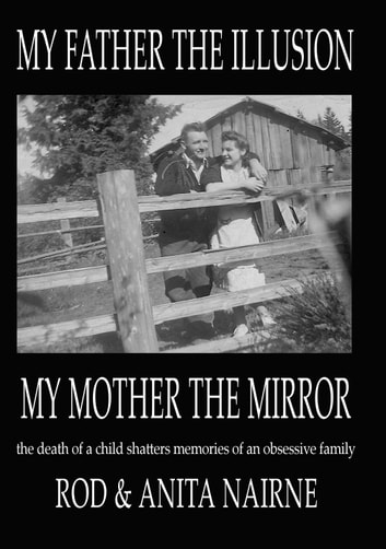 My Father The Illusion My Mother The Mirror - the death of a child shatters memories of an obsessive family ebook by Rod & Anita Nairne