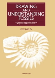 Drawing & Understanding Fossils: A Theoretical and Practical Guide for Beginners with Self-assessment ebook by Nield, E. W.
