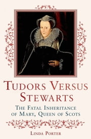 Tudors Versus Stewarts - The Fatal Inheritance of Mary, Queen of Scots ebook by Linda Porter