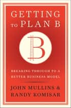 Getting to Plan B - Breaking Through to a Better Business Model ebook by John Mullins, Randy Komisar