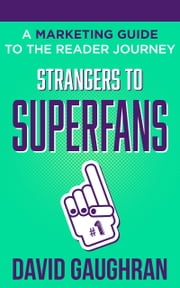 Strangers To Superfans - A Marketing Guide to The Reader Journey ebook by David Gaughran