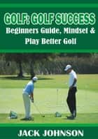 Golf: Golf Success- Beginners Guide, Mindset & Play better Golf ebook by Jack Johnson