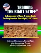 "Training ""The Right Stuff"": An Assessment of Team Training Needs For Long-Duration Spaceflight (LDSF) Crews - Astronaut Interviews, Human Task Interdependency, Tempo, Mission to Mars Crew Issues ebook by Progressive Management"