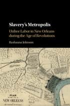 Slavery's Metropolis - Unfree Labor in New Orleans during the Age of Revolutions ebook by Rashauna Johnson