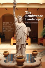 The Remittance Landscape - Spaces of Migration in Rural Mexico and Urban USA ebook by Sarah Lynn Lopez