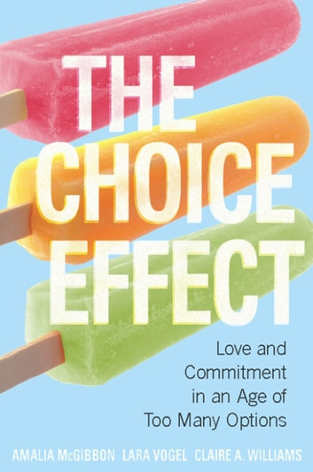The Choice Effect - Love and Commitment in an Age of Too Many Options ebook by Amalia McGibbon,Lara Vogel,Claire A. Williams