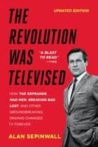The Revolution Was Televised - How The Sopranos, Mad Men, Breaking Bad, Lost, and Other Groundbreaking Dramas Changed TV Forever ebook by Alan Sepinwall