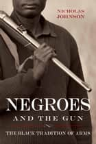 Negroes and the Gun - The Black Tradition of Arms ebook by Nicholas Johnson