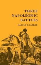 Three Napoleonic Battles ebook by Harold T. Parker