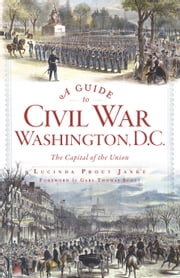 A Guide to Civil War Washington, D.C. - The Capital of the Union ebook by Lucinda Prout Janke,Gary Thomas Scott