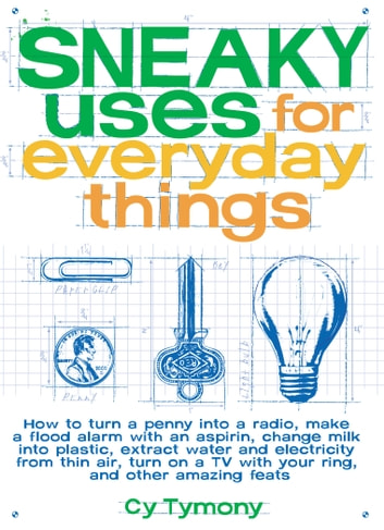Sneaky Uses for Everyday Things - How to Turn a Penny into a Radio, Make a Flood Alarm with an Aspirin, Change Milk into Plastic... ebook by Tymony, Cy