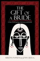 The Gift of a Bride - A Tale of Anthropology, Matrimony and Murder ebook by Serena Nanda