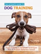 The Ultimate Guide to Dog Training - Puppy Training to Advanced Techniques plus 50 Problem Behaviors Solved! ebook by Teoti Anderson