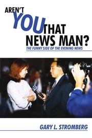 Aren't You That News Man? - The Funny Side of the Evening News ebook by Gary Stromberg