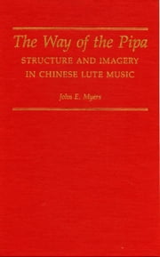 The Way of the Pipa: Structure and Imagery in Chinese Lute Music ebook by Myers, John E.