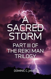 A Sacred Storm - Part III of The Reiki Man Trilogy ebook by Dominic C. James