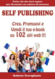 Self Publishing - Crea, Promuovi e Vendi il tuo e-book su 102 siti web! ebook by Roberto Travagliante