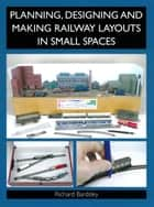 Planning, Designing and Making Railway Layouts in a Small Space ebook by Richard Bardsley