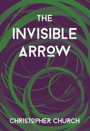 The Invisible Arrow ebook by Christopher Church