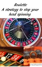 Roulette: a Strategy to Stop Your Head Spinning ebook by David Heard