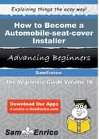 How to Become a Automobile-seat-cover Installer - How to Become a Automobile-seat-cover Installer ebook by Kurtis Petrie