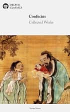Delphi Collected Works of Confucius - Four Books and Five Classics of Confucianism (Illustrated) ebook by