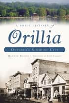 A Brief History of Orillia - Ontario's Sunshine City ebook by Dennis Rizzo, John Forrest