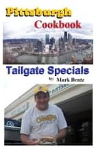 Pittsburgh Cookbook Tailgate Specials ebook by Mark Bentz